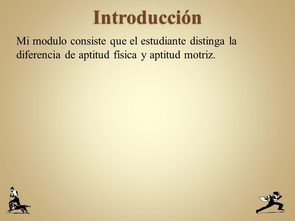 Introducción Mi modulo consiste que el estudiante distinga la diferencia de aptitud física y aptitud motriz.