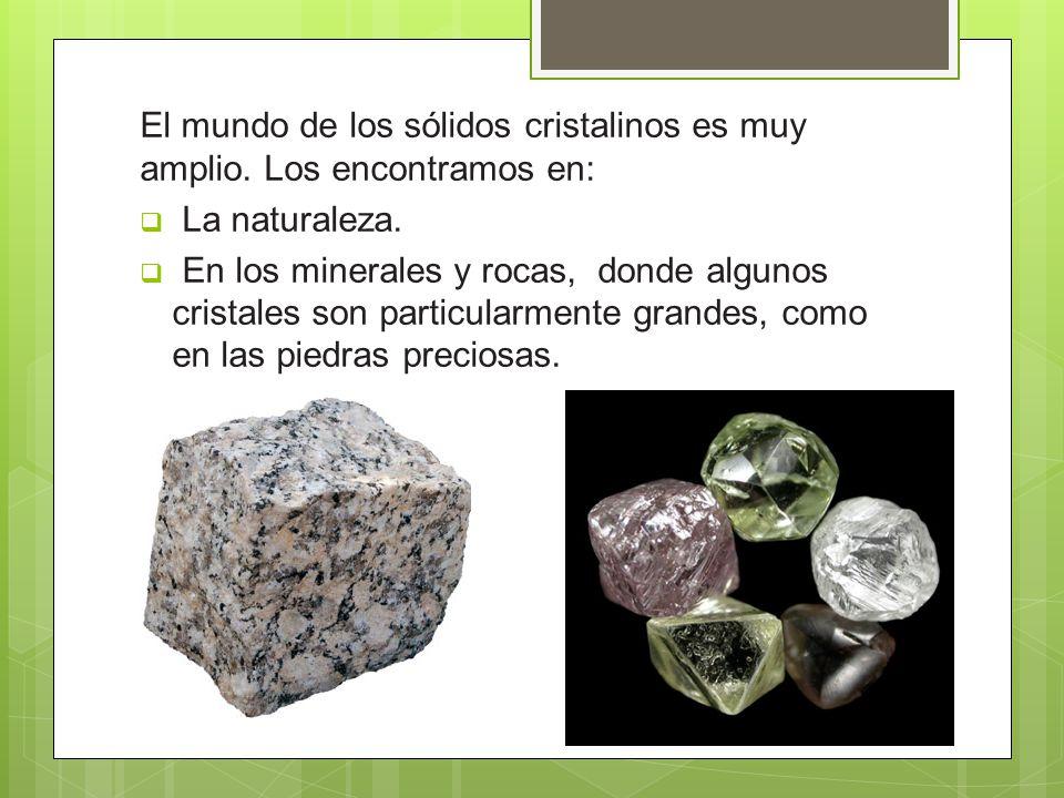 El mundo de los sólidos cristalinos es muy amplio. Los encontramos en: