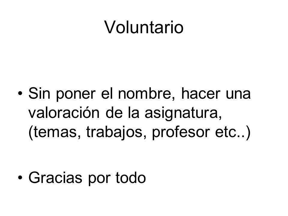 Voluntario Sin poner el nombre, hacer una valoración de la asignatura, (temas, trabajos, profesor etc..)