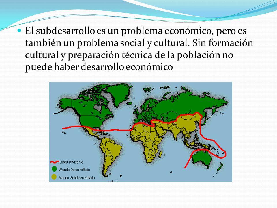 El subdesarrollo es un problema económico, pero es también un problema social y cultural.