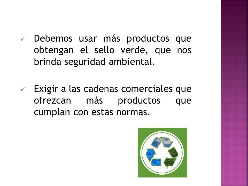 Debemos usar más productos que obtengan el sello verde, que nos brinda seguridad ambiental.
