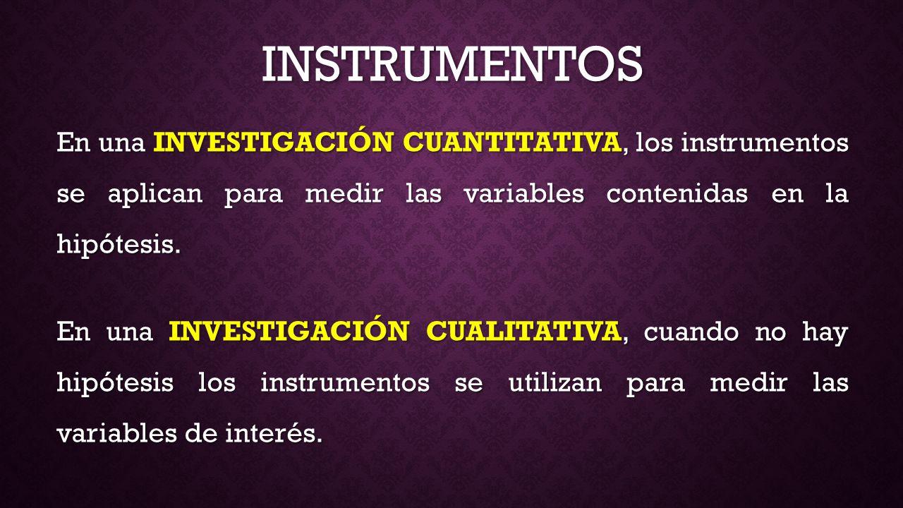 INSTRUMENTOS En una INVESTIGACIÓN CUANTITATIVA, los instrumentos se aplican para medir las variables contenidas en la hipótesis.
