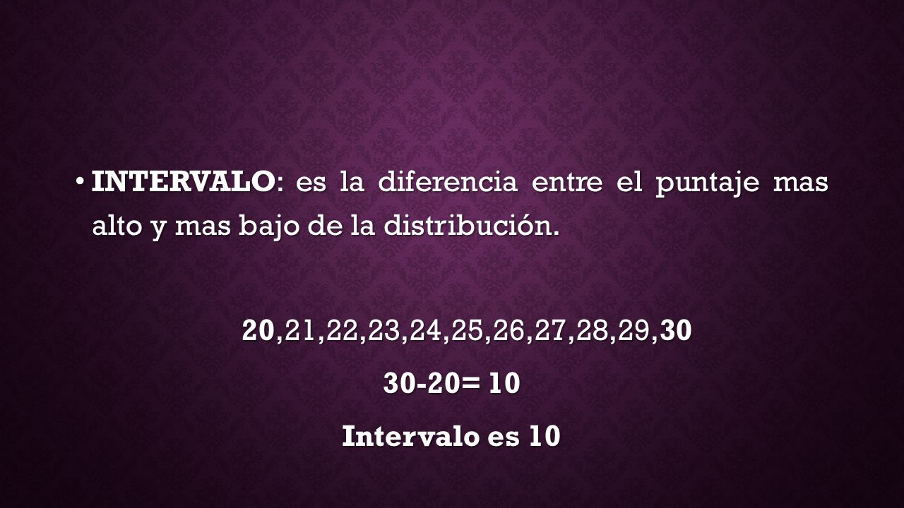 INTERVALO: es la diferencia entre el puntaje mas alto y mas bajo de la distribución.