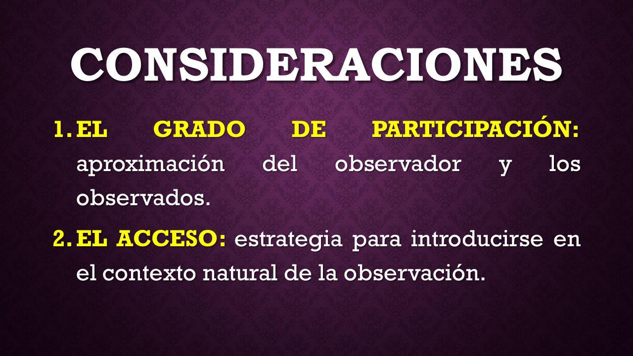 Consideraciones EL GRADO DE PARTICIPACIÓN: aproximación del observador y los observados.