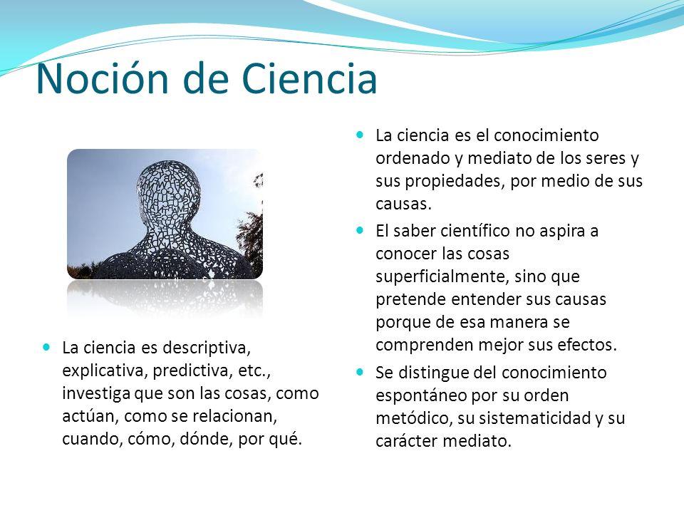Noción de Ciencia La ciencia es el conocimiento ordenado y mediato de los seres y sus propiedades, por medio de sus causas.