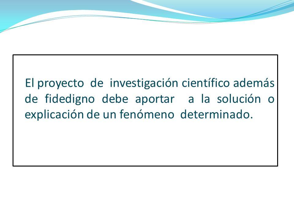 El proyecto de investigación científico además de fidedigno debe aportar a la solución o explicación de un fenómeno determinado.
