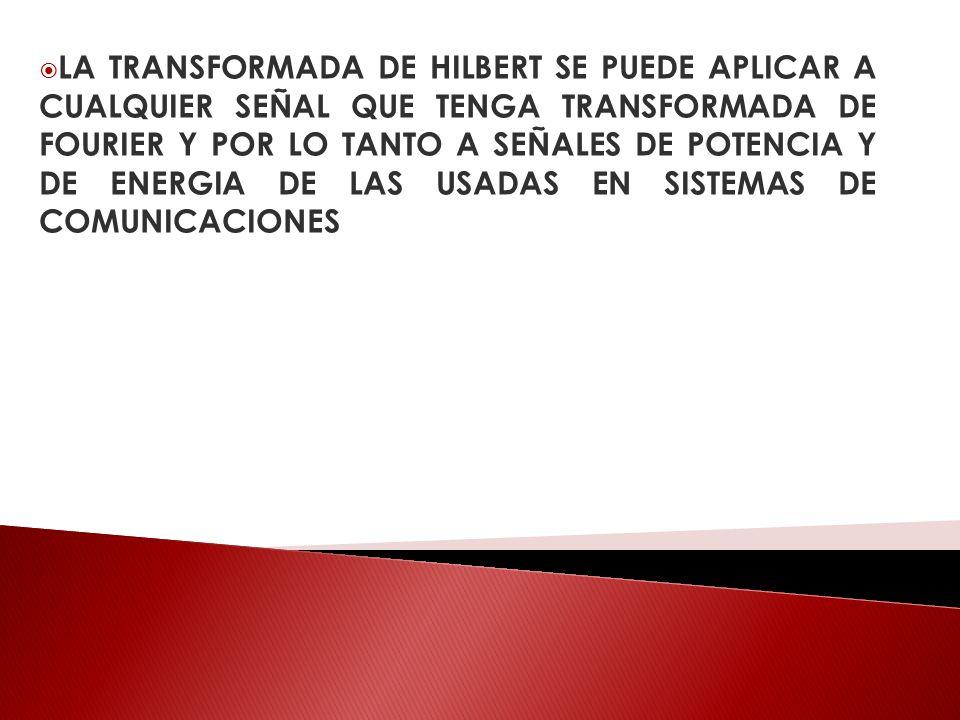 LA TRANSFORMADA DE HILBERT SE PUEDE APLICAR A CUALQUIER SEÑAL QUE TENGA TRANSFORMADA DE FOURIER Y POR LO TANTO A SEÑALES DE POTENCIA Y DE ENERGIA DE LAS USADAS EN SISTEMAS DE COMUNICACIONES