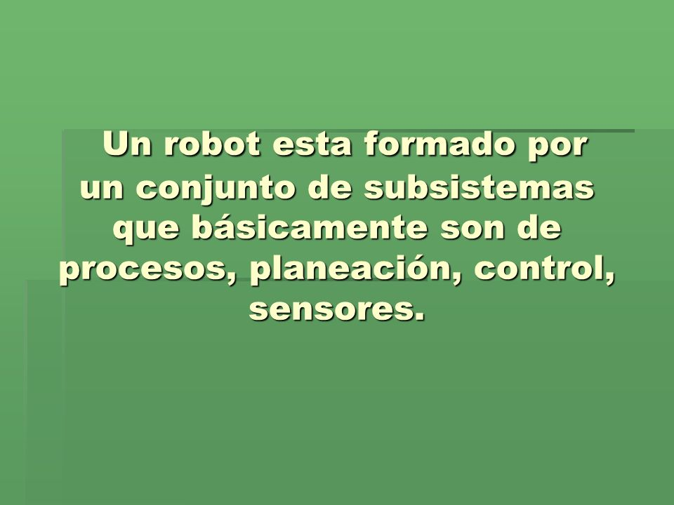 Un robot esta formado por un conjunto de subsistemas que básicamente son de procesos, planeación, control, sensores.
