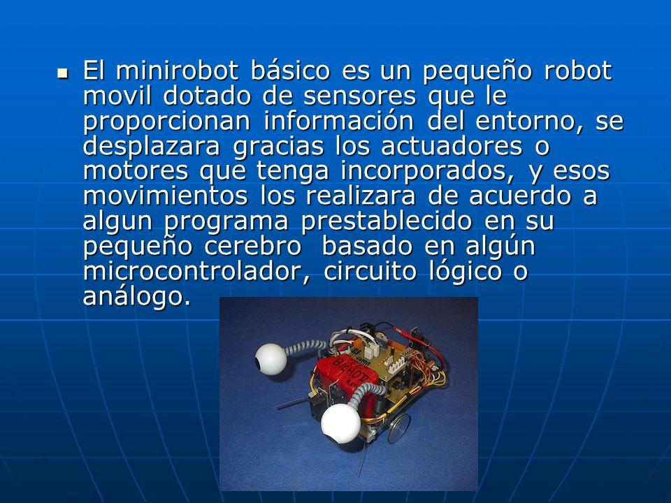 El minirobot básico es un pequeño robot movil dotado de sensores que le proporcionan información del entorno, se desplazara gracias los actuadores o motores que tenga incorporados, y esos movimientos los realizara de acuerdo a algun programa prestablecido en su pequeño cerebro basado en algún microcontrolador, circuito lógico o análogo.