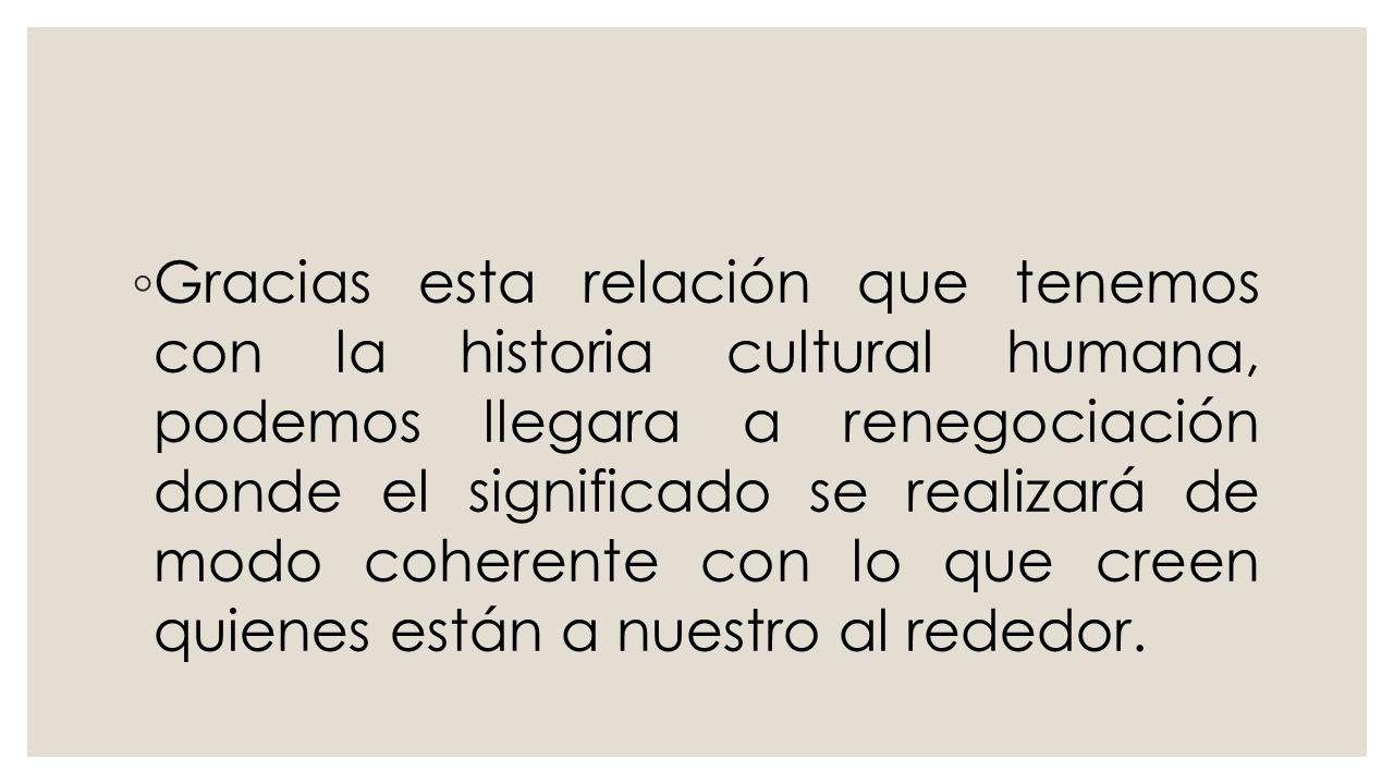 Gracias esta relación que tenemos con la historia cultural humana, podemos llegara a renegociación donde el significado se realizará de modo coherente con lo que creen quienes están a nuestro al rededor.