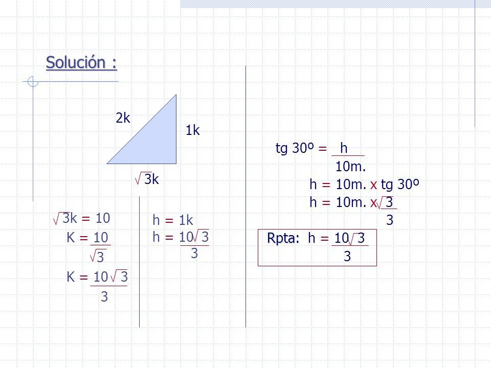 Solución : 2k 1k tg 30º = h 10m. h = 10m. x tg 30º h = 10m. x 3 3k 3