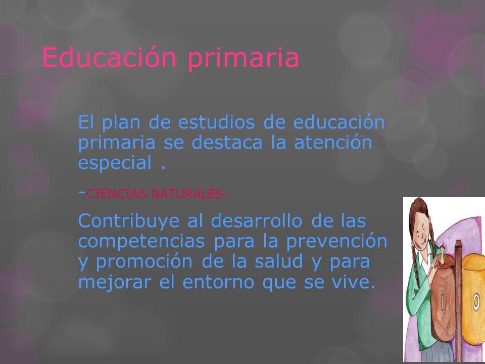 Educación primaria El plan de estudios de educación primaria se destaca la atención especial . -CIENCIAS NATURALES: