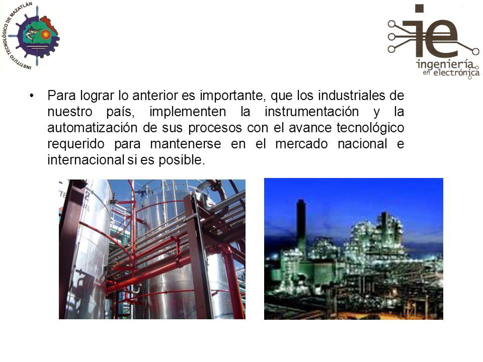 Para lograr lo anterior es importante, que los industriales de nuestro país, implementen la instrumentación y la automatización de sus procesos con el avance tecnológico requerido para mantenerse en el mercado nacional e internacional si es posible.