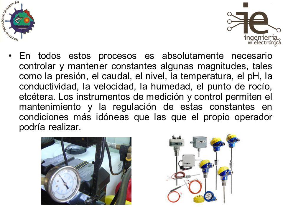 En todos estos procesos es absolutamente necesario controlar y mantener constantes algunas magnitudes, tales como la presión, el caudal, el nivel, la temperatura, el pH, la conductividad, la velocidad, la humedad, el punto de rocío, etcétera.