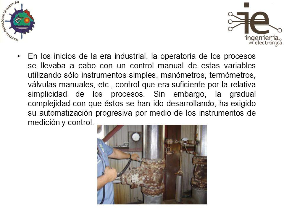 En los inicios de la era industrial, la operatoria de los procesos se llevaba a cabo con un control manual de estas variables utilizando sólo instrumentos simples, manómetros, termómetros, válvulas manuales, etc., control que era suficiente por la relativa simplicidad de los procesos.