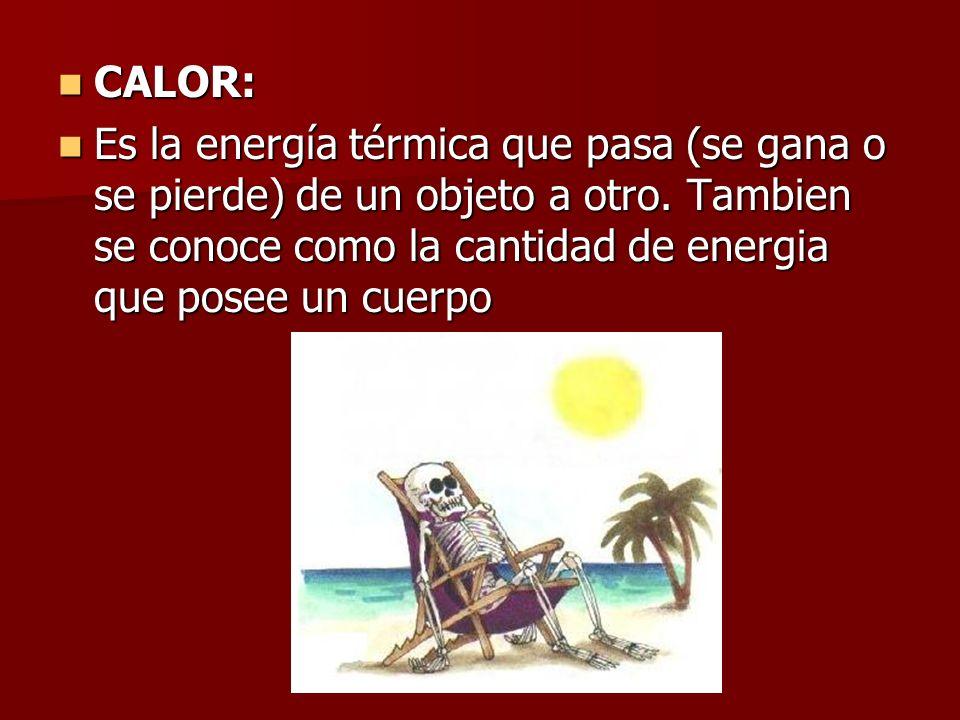 CALOR: Es la energía térmica que pasa (se gana o se pierde) de un objeto a otro.