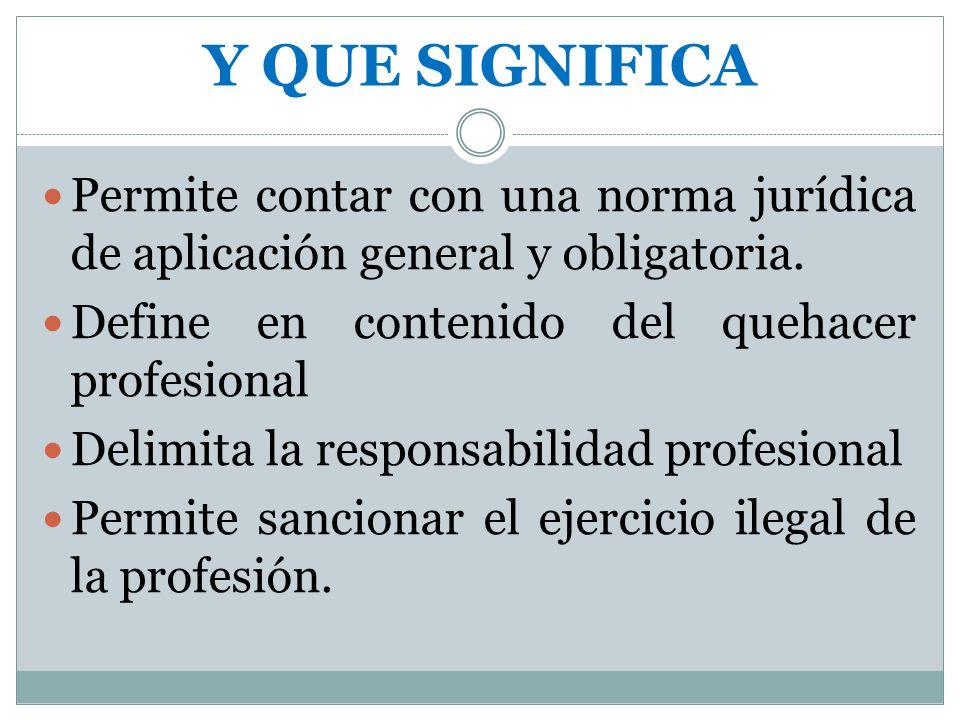 Y QUE SIGNIFICA Permite contar con una norma jurídica de aplicación general y obligatoria. Define en contenido del quehacer profesional.