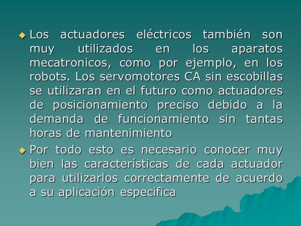 Los actuadores eléctricos también son muy utilizados en los aparatos mecatronicos, como por ejemplo, en los robots. Los servomotores CA sin escobillas se utilizaran en el futuro como actuadores de posicionamiento preciso debido a la demanda de funcionamiento sin tantas horas de mantenimiento