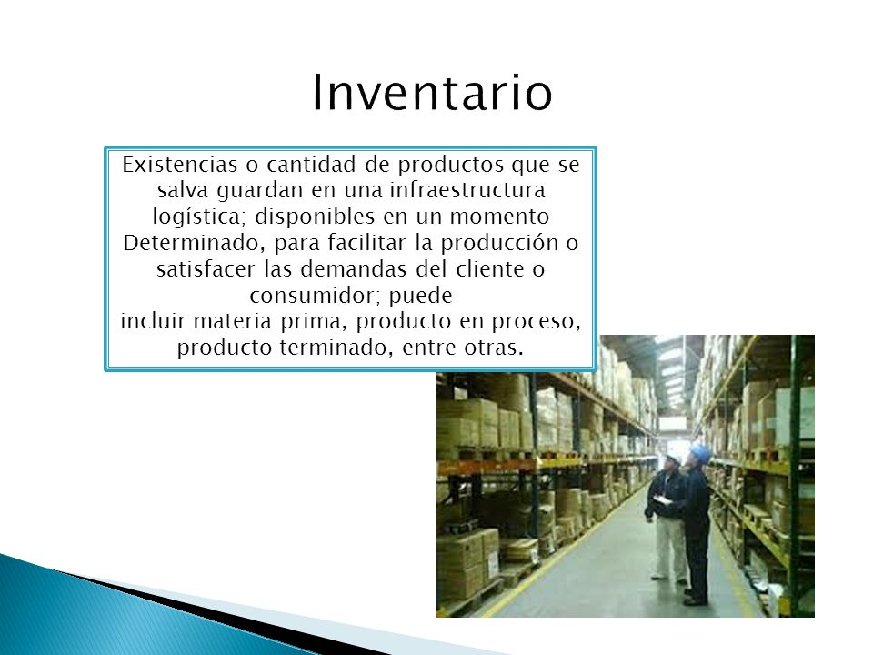 Inventario Existencias o cantidad de productos que se salva guardan en una infraestructura logística; disponibles en un momento.