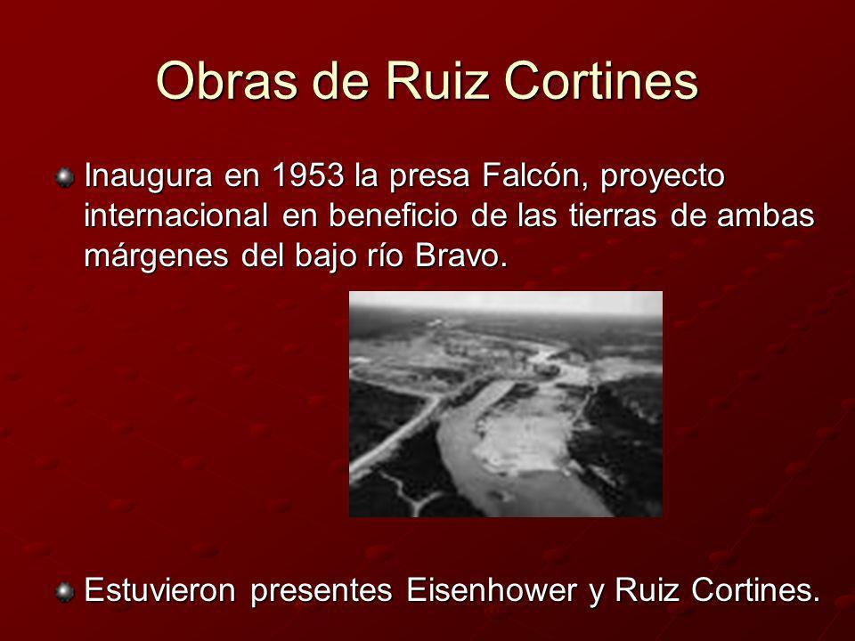 Obras de Ruiz CortinesInaugura en 1953 la presa Falcón, proyecto internacional en beneficio de las tierras de ambas márgenes del bajo río Bravo.