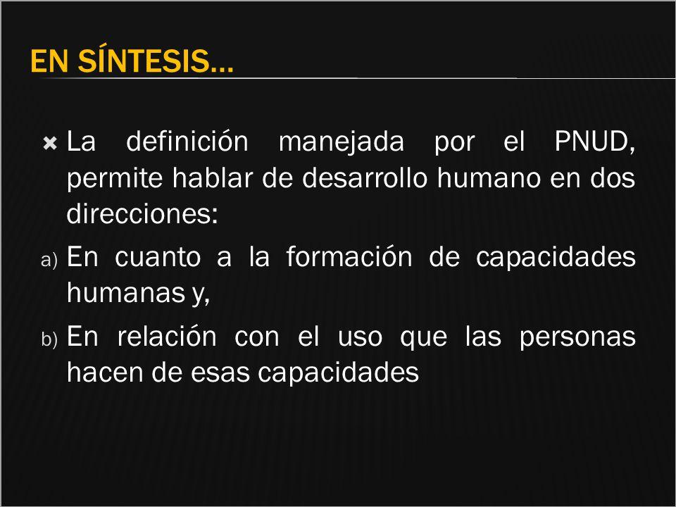En síntesis… La definición manejada por el PNUD, permite hablar de desarrollo humano en dos direcciones:
