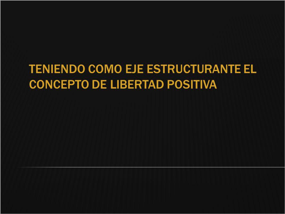 TENIENDO COMO EJE ESTRUCTURANTE EL CONCEPTO DE LIBERTAD POSITIVA