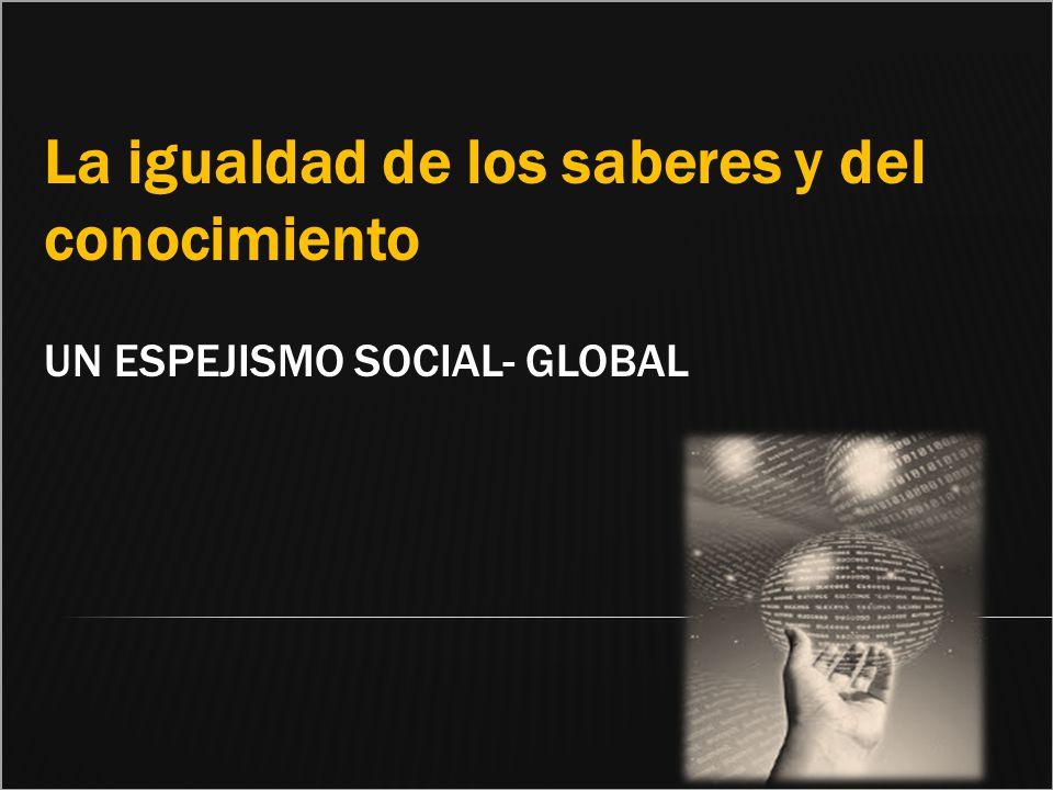 La igualdad de los saberes y del conocimiento un espejismo social- global