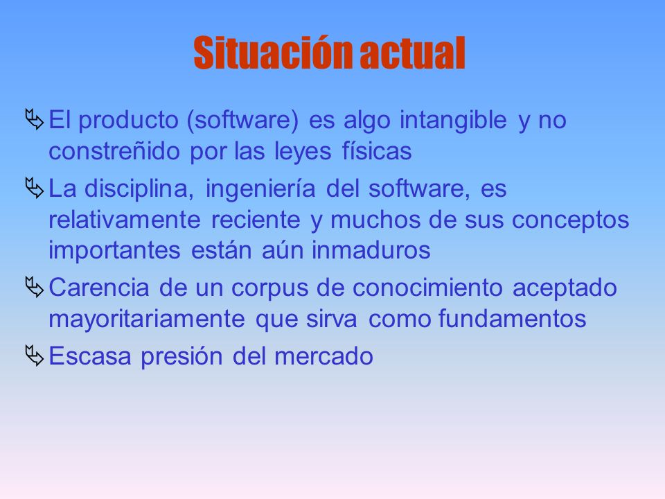 Situación actual El producto (software) es algo intangible y no constreñido por las leyes físicas.