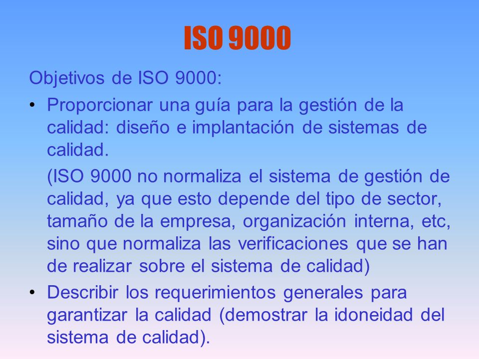 ISO 9000 Objetivos de ISO 9000: Proporcionar una guía para la gestión de la calidad: diseño e implantación de sistemas de calidad.