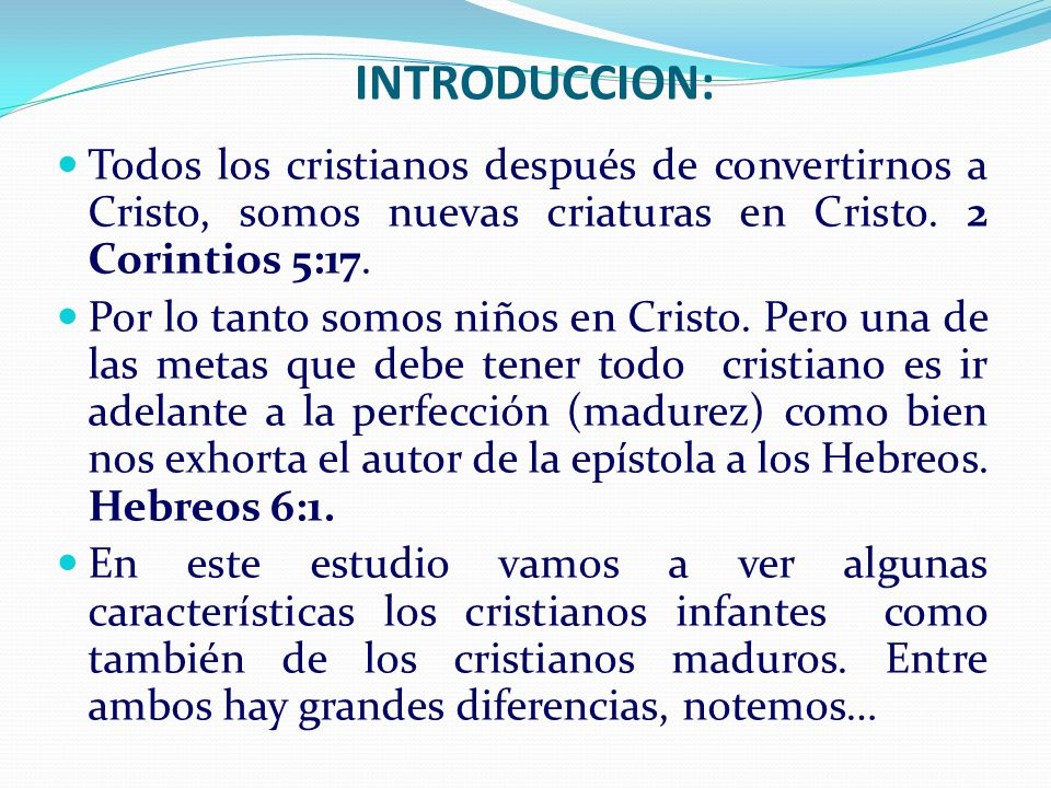INTRODUCCION: Todos los cristianos después de convertirnos a Cristo, somos nuevas criaturas en Cristo. 2 Corintios 5:17.
