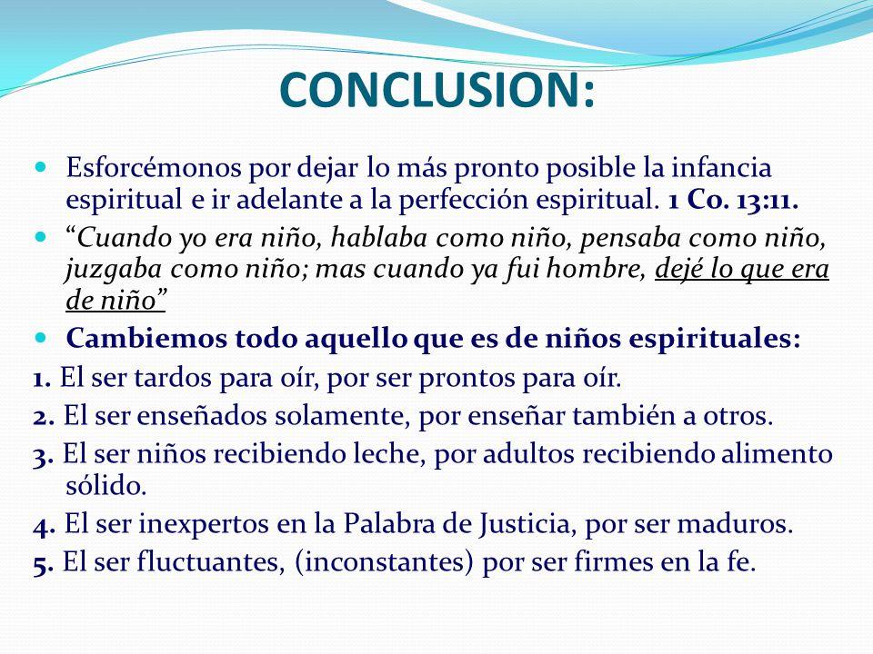 CONCLUSION: Esforcémonos por dejar lo más pronto posible la infancia espiritual e ir adelante a la perfección espiritual. 1 Co. 13:11.