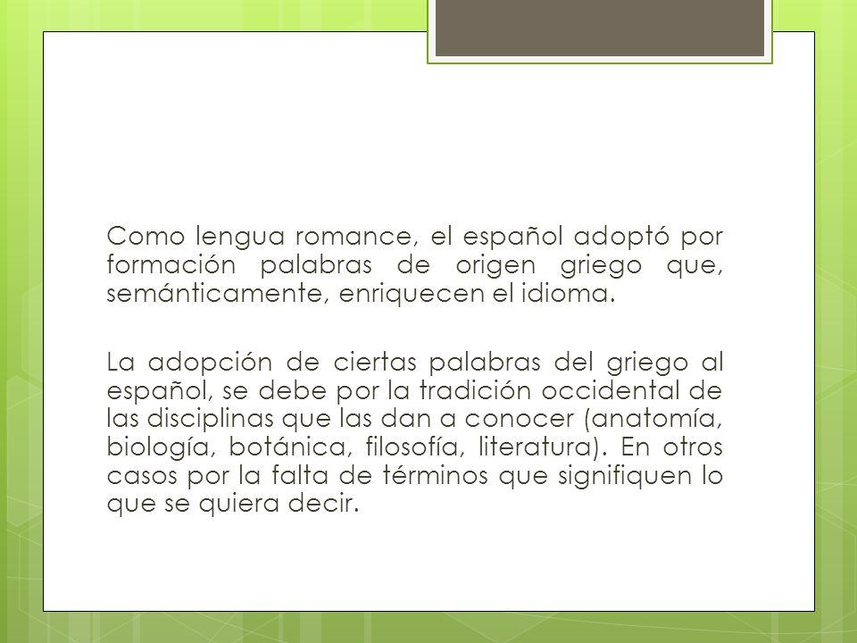 Como lengua romance, el español adoptó por formación palabras de origen griego que, semánticamente, enriquecen el idioma.