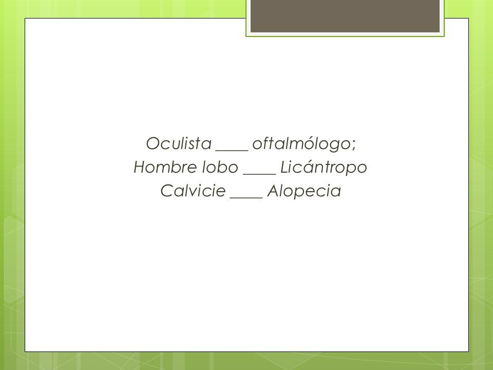 Oculista ____ oftalmólogo; Hombre lobo ____ Licántropo Calvicie ____ Alopecia