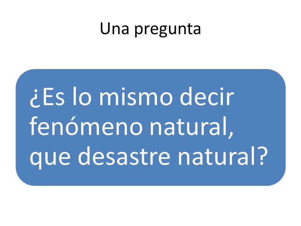 Una pregunta ¿Es lo mismo decir fenómeno natural, que desastre natural