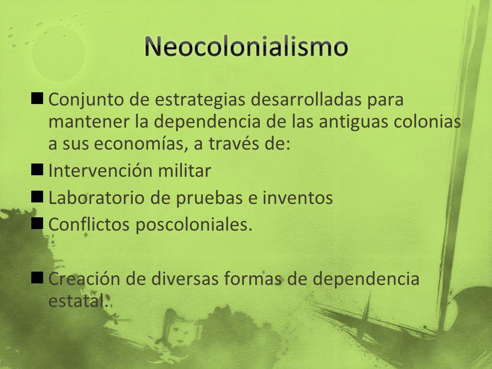 Neocolonialismo Conjunto de estrategias desarrolladas para mantener la dependencia de las antiguas colonias a sus economías, a través de: