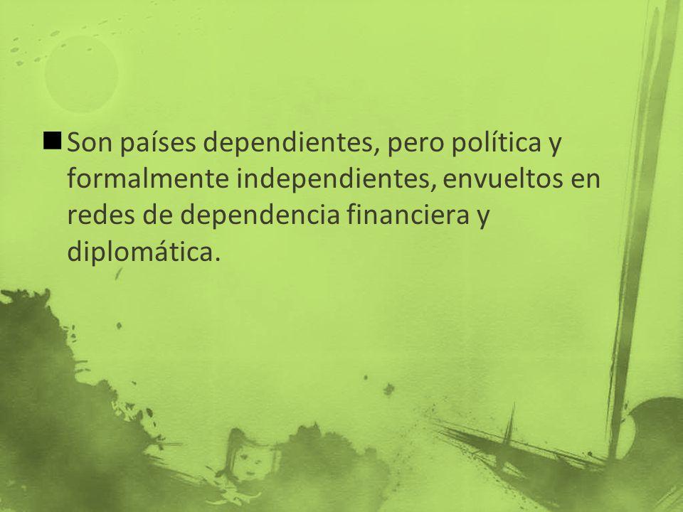 Son países dependientes, pero política y formalmente independientes, envueltos en redes de dependencia financiera y diplomática.