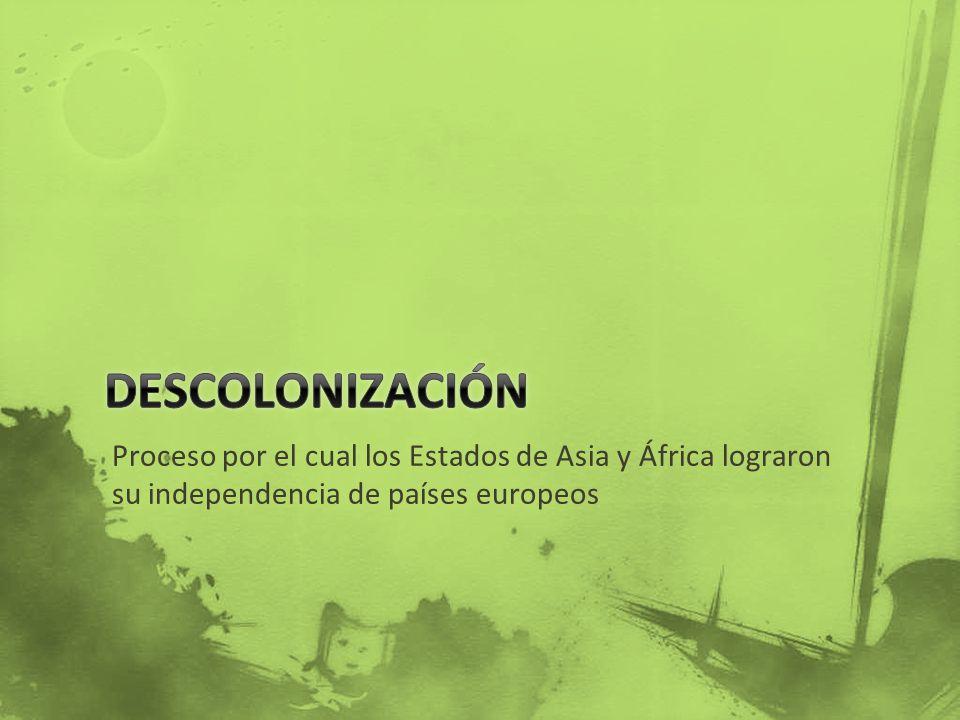 Descolonización Proceso por el cual los Estados de Asia y África lograron su independencia de países europeos.