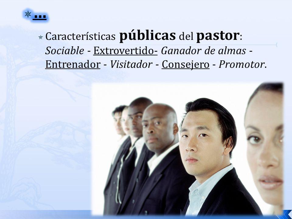 … Características públicas del pastor: Sociable - Extrovertido- Ganador de almas - Entrenador - Visitador - Consejero - Promotor.