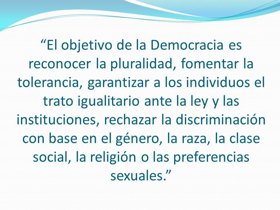 El objetivo de la Democracia es reconocer la pluralidad, fomentar la tolerancia, garantizar a los individuos el trato igualitario ante la ley y las instituciones, rechazar la discriminación con base en el género, la raza, la clase social, la religión o las preferencias sexuales.