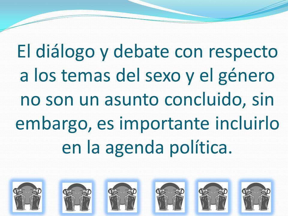 El diálogo y debate con respecto a los temas del sexo y el género no son un asunto concluido, sin embargo, es importante incluirlo en la agenda política.