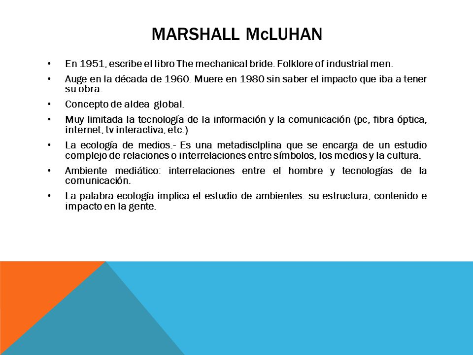 MARSHALL McLuhan En 1951, escribe el libro The mechanical bride. Folklore of industrial men.