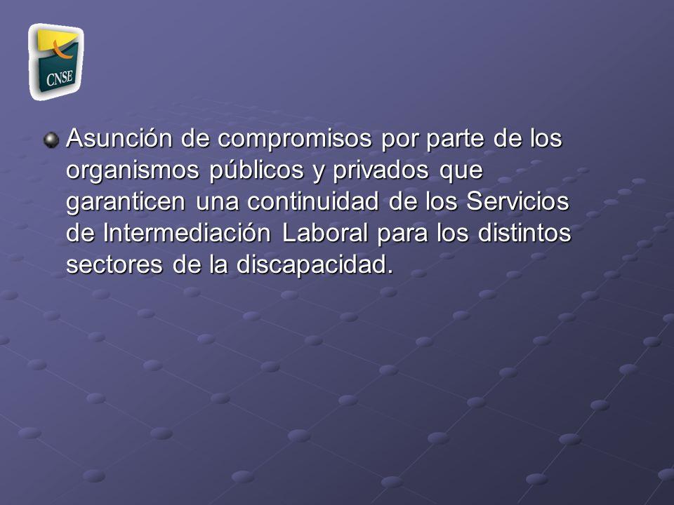 Asunción de compromisos por parte de los organismos públicos y privados que garanticen una continuidad de los Servicios de Intermediación Laboral para los distintos sectores de la discapacidad.