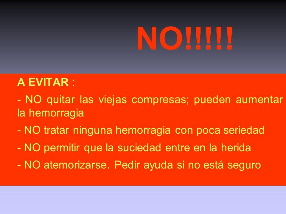 NO!!!!! A EVITAR : - NO quitar las viejas compresas; pueden aumentar la hemorragia. - NO tratar ninguna hemorragia con poca seriedad.