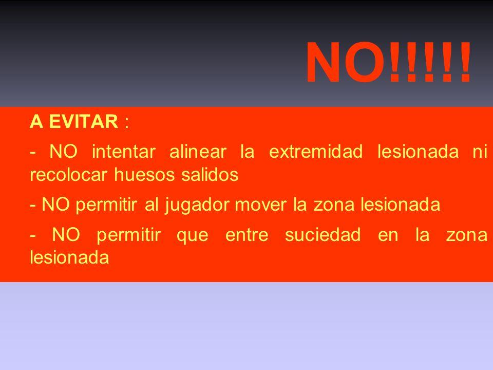 NO!!!!! A EVITAR : - NO intentar alinear la extremidad lesionada ni recolocar huesos salidos. - NO permitir al jugador mover la zona lesionada.