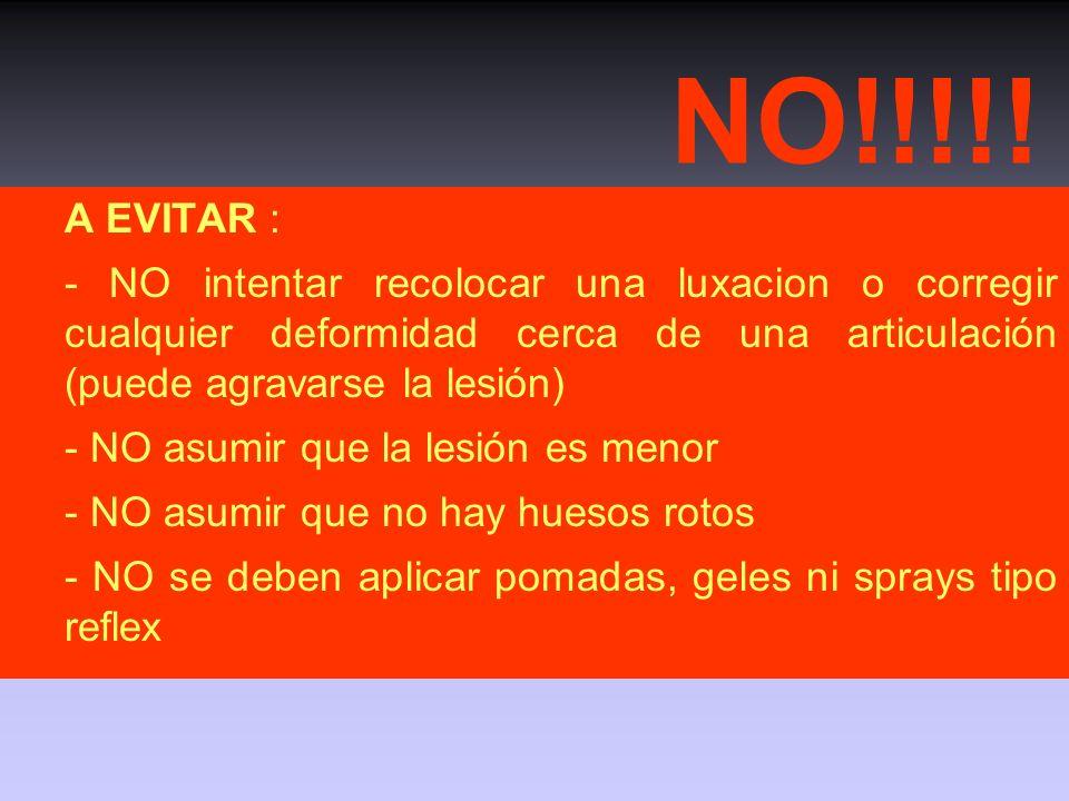 NO!!!!! A EVITAR : - NO intentar recolocar una luxacion o corregir cualquier deformidad cerca de una articulación (puede agravarse la lesión)