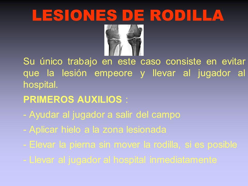 LESIONES DE RODILLA Su único trabajo en este caso consiste en evitar que la lesión empeore y llevar al jugador al hospital.