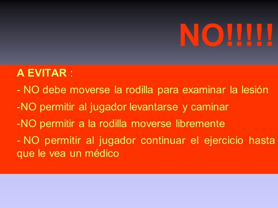 NO!!!!! A EVITAR : - NO debe moverse la rodilla para examinar la lesión. NO permitir al jugador levantarse y caminar.