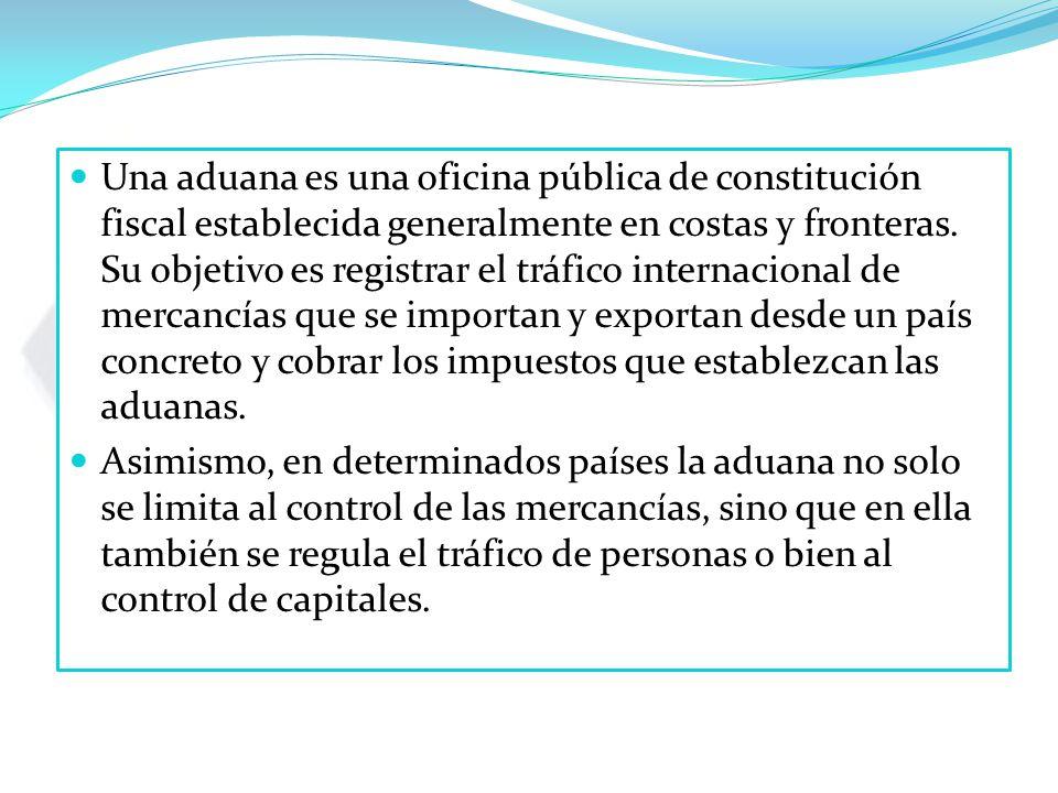 Una aduana es una oficina pública de constitución fiscal establecida generalmente en costas y fronteras. Su objetivo es registrar el tráfico internacional de mercancías que se importan y exportan desde un país concreto y cobrar los impuestos que establezcan las aduanas.
