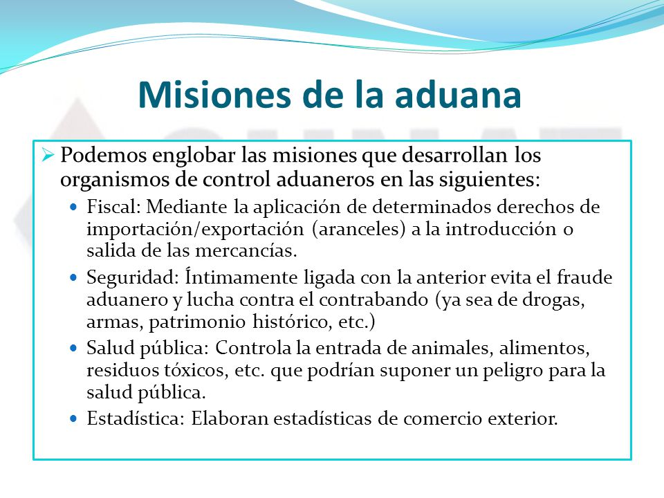 Misiones de la aduana Podemos englobar las misiones que desarrollan los organismos de control aduaneros en las siguientes: