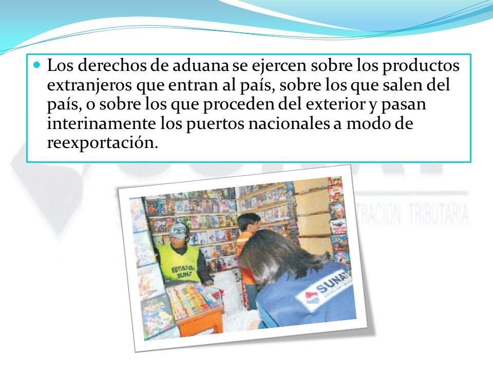 Los derechos de aduana se ejercen sobre los productos extranjeros que entran al país, sobre los que salen del país, o sobre los que proceden del exterior y pasan interinamente los puertos nacionales a modo de reexportación.